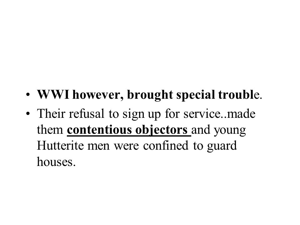 WWI however, brought special trouble. Their refusal to sign up for service..made them contentious objectors and young Hutterite men were confined to g