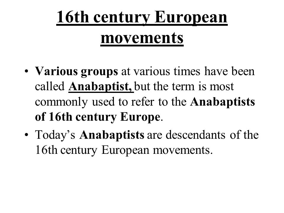 16th century European movements Various groups at various times have been called Anabaptist, but the term is most commonly used to refer to the Anabaptists of 16th century Europe.