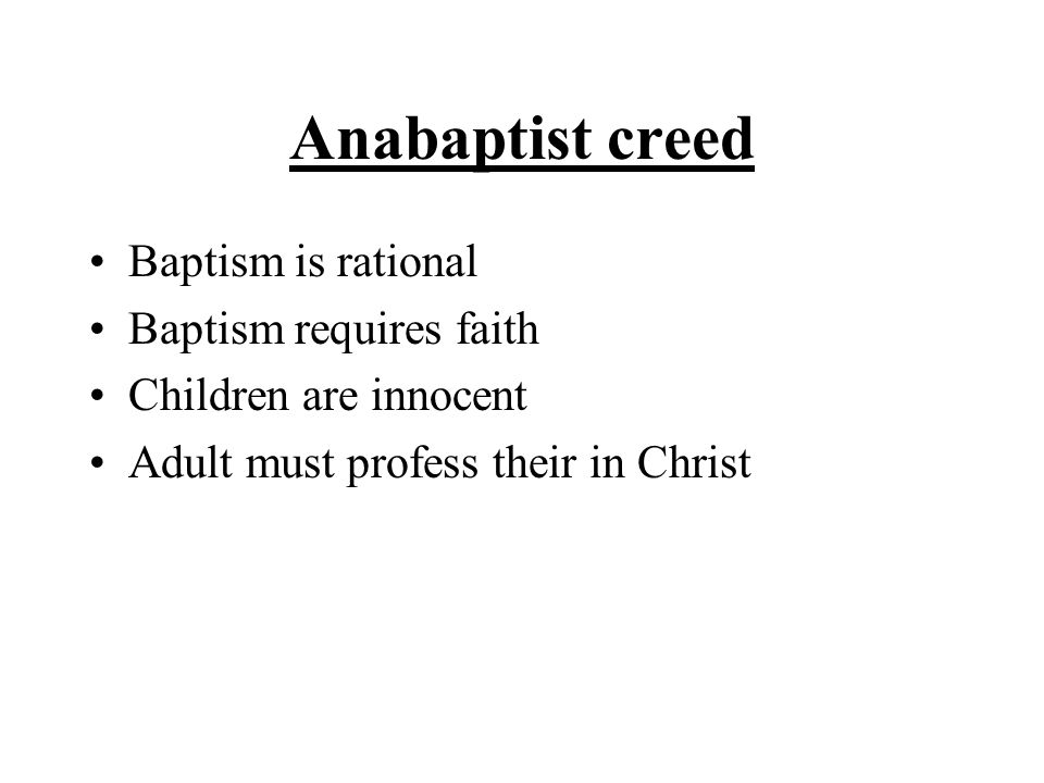 Anabaptist creed Baptism is rational Baptism requires faith Children are innocent Adult must profess their in Christ