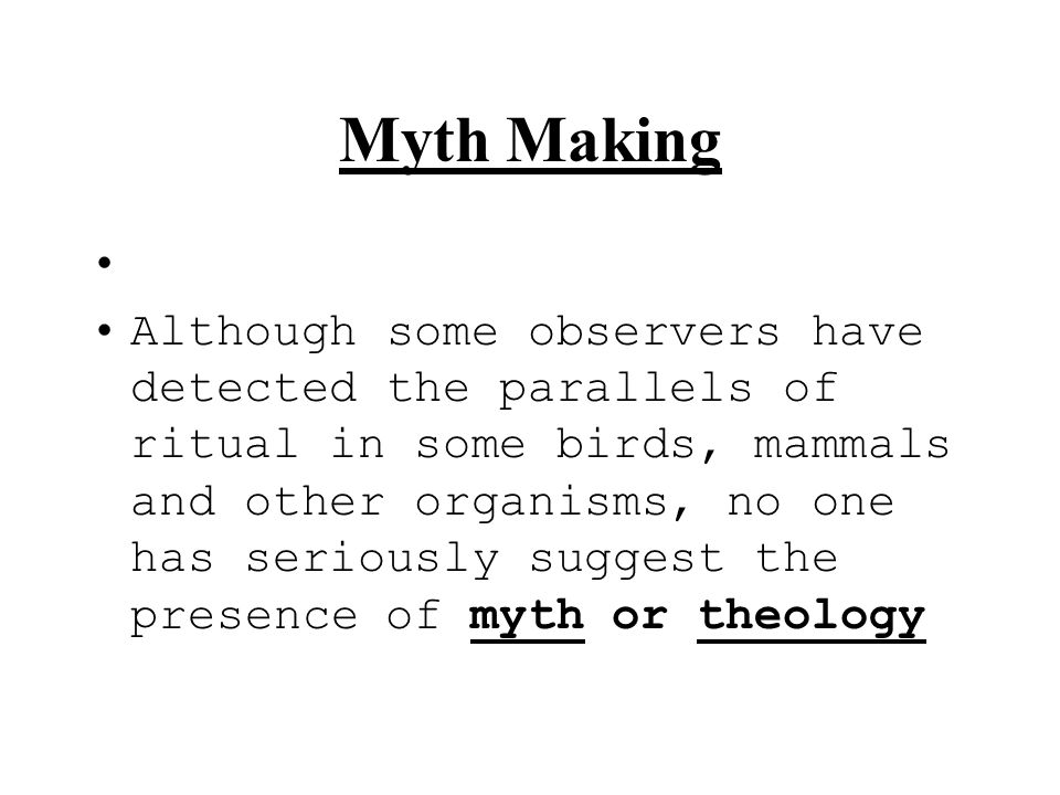 Myth Making Although some observers have detected the parallels of ritual in some birds, mammals and other organisms, no one has seriously suggest the
