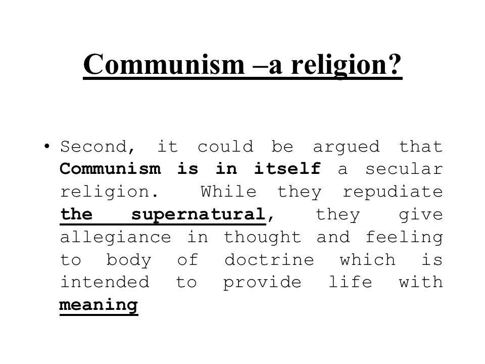 Communism –a religion? Second, it could be argued that Communism is in itself a secular religion. While they repudiate the supernatural, they give all