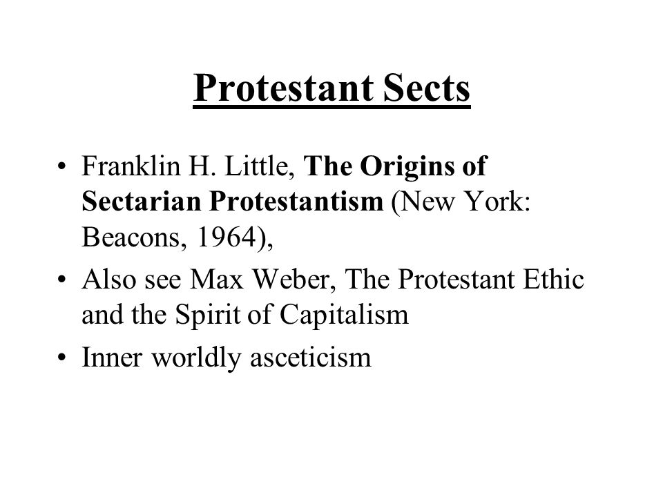 Protestant Sects Franklin H. Little, The Origins of Sectarian Protestantism (New York: Beacons, 1964), Also see Max Weber, The Protestant Ethic and th
