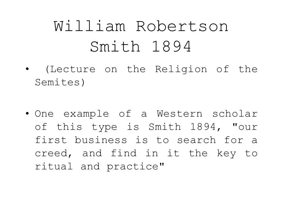 William Robertson Smith 1894 (Lecture on the Religion of the Semites) One example of a Western scholar of this type is Smith 1894, our first business is to search for a creed, and find in it the key to ritual and practice