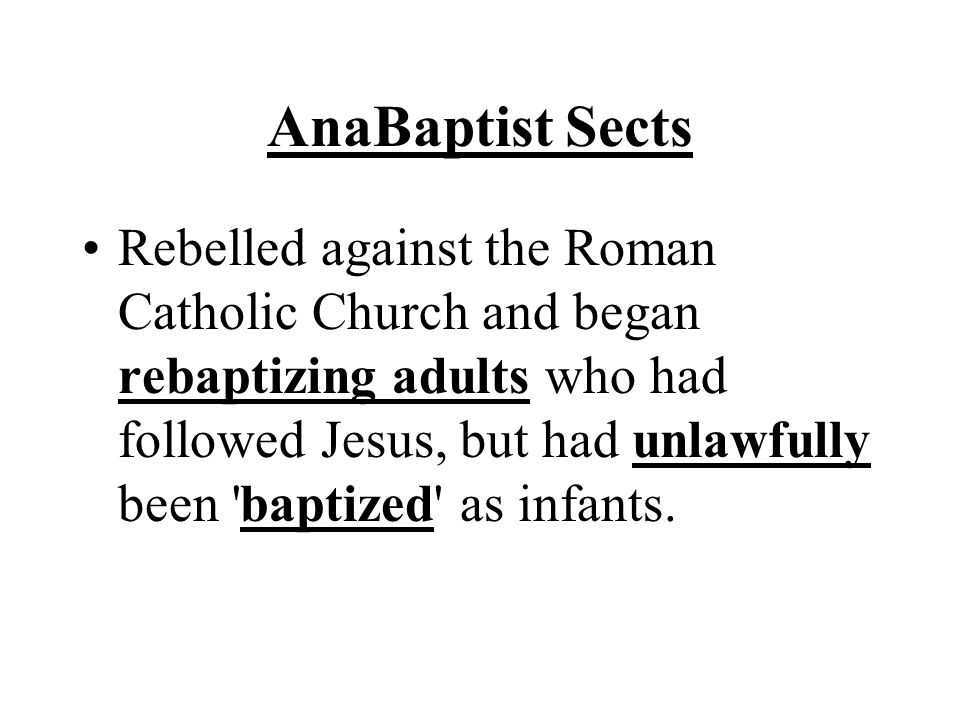 AnaBaptist Sects Rebelled against the Roman Catholic Church and began rebaptizing adults who had followed Jesus, but had unlawfully been baptized as infants.