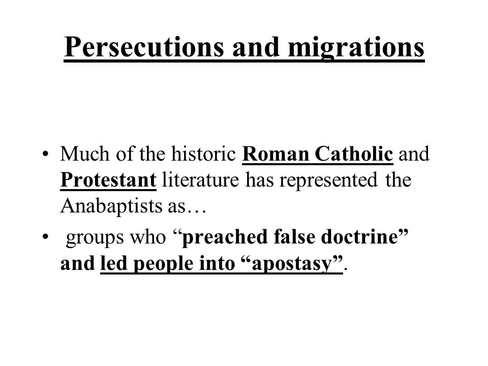 """Persecutions and migrations Much of the historic Roman Catholic and Protestant literature has represented the Anabaptists as… groups who """"preached fal"""