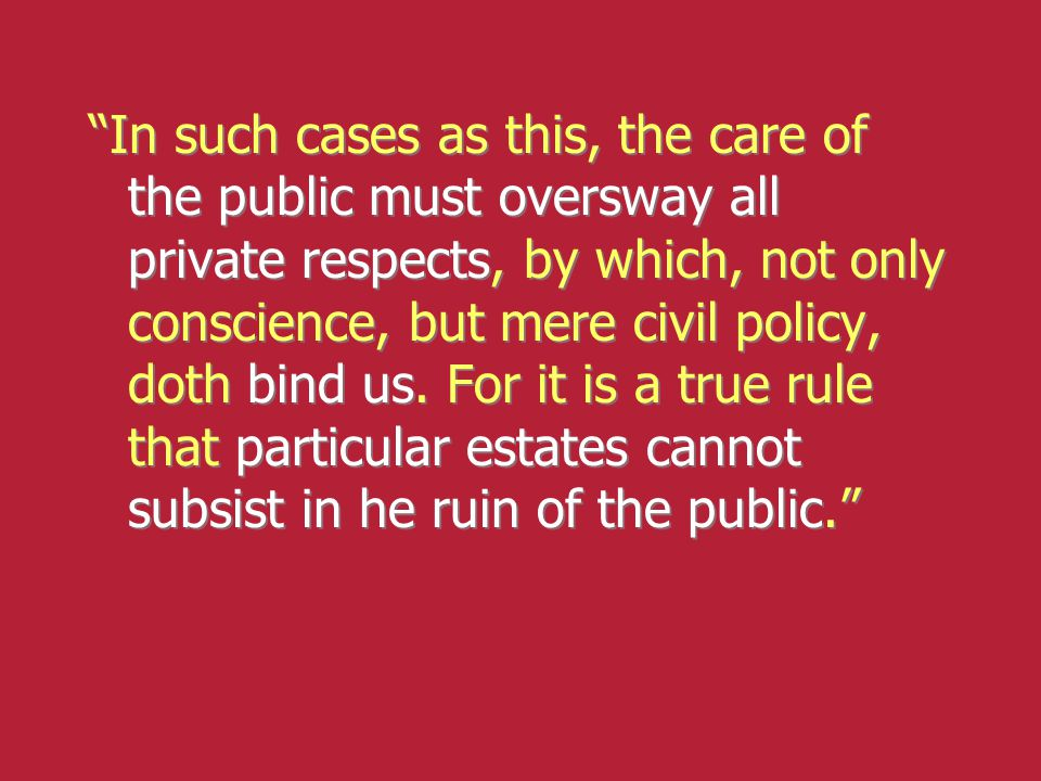 """In such cases as this, the care of the public must oversway all private respects, by which, not only conscience, but mere civil policy, doth bind us."