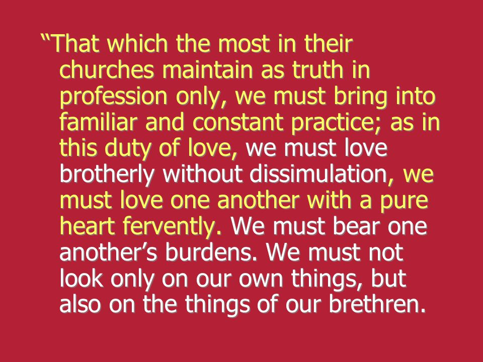 """That which the most in their churches maintain as truth in profession only, we must bring into familiar and constant practice; as in this duty of lov"