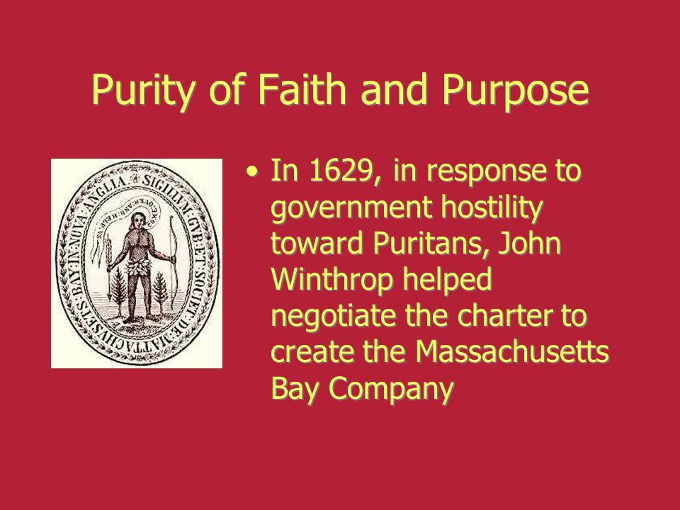 Purity of Faith and Purpose In 1629, in response to government hostility toward Puritans, John Winthrop helped negotiate the charter to create the Mas