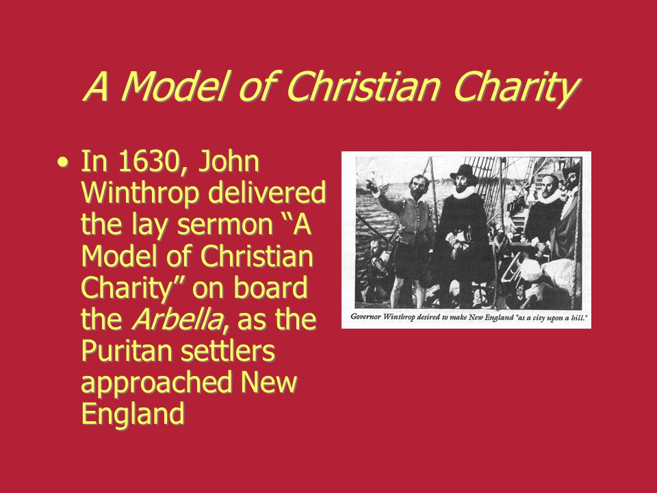 "A Model of Christian Charity In 1630, John Winthrop delivered the lay sermon ""A Model of Christian Charity"" on board the Arbella, as the Puritan settl"