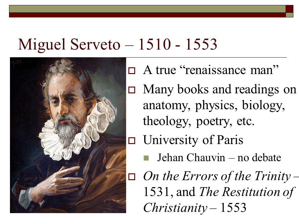 """Miguel Serveto – 1510 - 1553  A true """"renaissance man""""  Many books and readings on anatomy, physics, biology, theology, poetry, etc.  University of"""