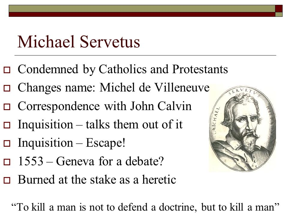 Michael Servetus  Condemned by Catholics and Protestants  Changes name: Michel de Villeneuve  Correspondence with John Calvin  Inquisition – talks