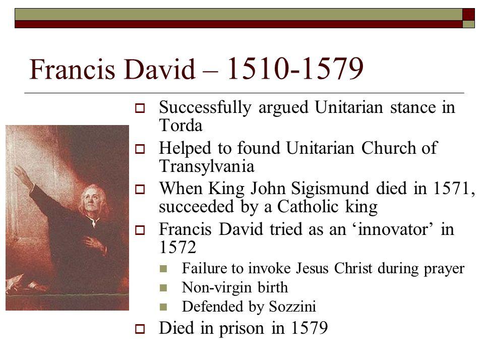 Francis David – 1510-1579  Successfully argued Unitarian stance in Torda  Helped to found Unitarian Church of Transylvania  When King John Sigismun