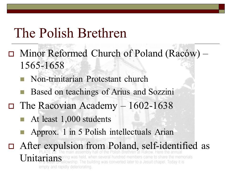 The Polish Brethren  Minor Reformed Church of Poland (Raców) – 1565-1658 Non-trinitarian Protestant church Based on teachings of Arius and Sozzini 