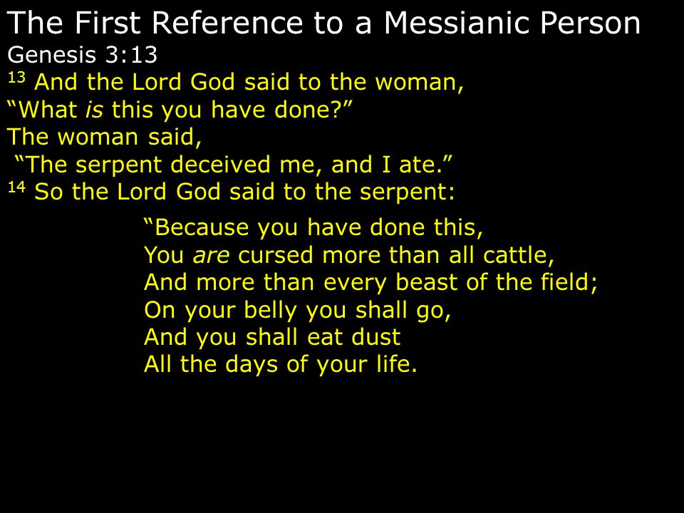 The First Reference to a Messianic Person Genesis 3:13 13 And the Lord God said to the woman, What is this you have done? The woman said, The serpent deceived me, and I ate. 14 So the Lord God said to the serpent: Because you have done this, You are cursed more than all cattle, And more than every beast of the field; On your belly you shall go, And you shall eat dust All the days of your life.