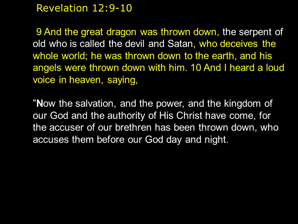 Revelation 12:9-10 9 And the great dragon was thrown down, the serpent of old who is called the devil and Satan, who deceives the whole world; he was thrown down to the earth, and his angels were thrown down with him.