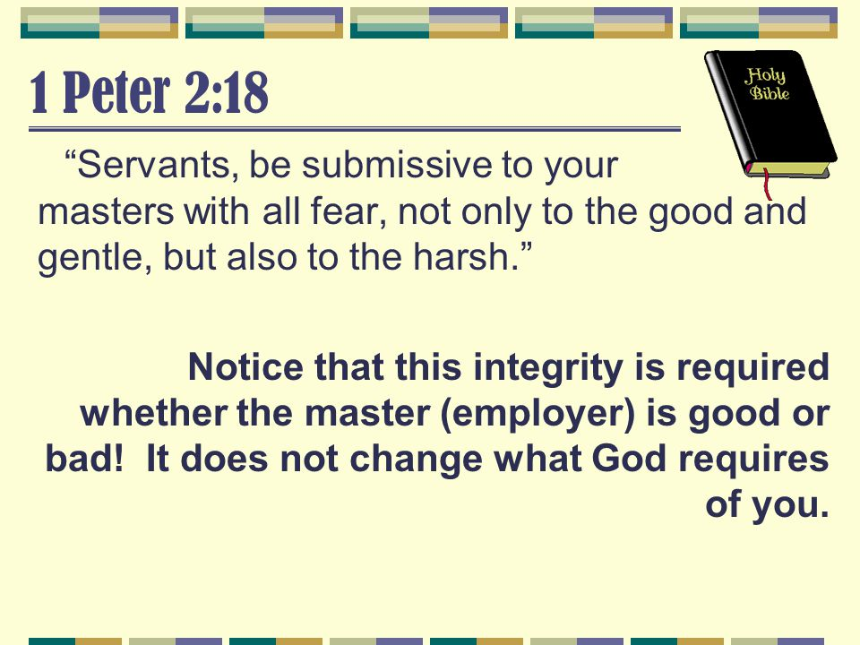 """1 Peter 2:18 """"Servants, be submissive to your masters with all fear, not only to the good and gentle, but also to the harsh."""" Notice that this integri"""