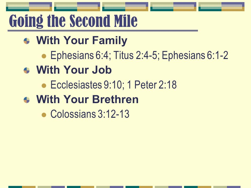 Going the Second Mile With Your Family Ephesians 6:4; Titus 2:4-5; Ephesians 6:1-2 With Your Job Ecclesiastes 9:10; 1 Peter 2:18 With Your Brethren Co