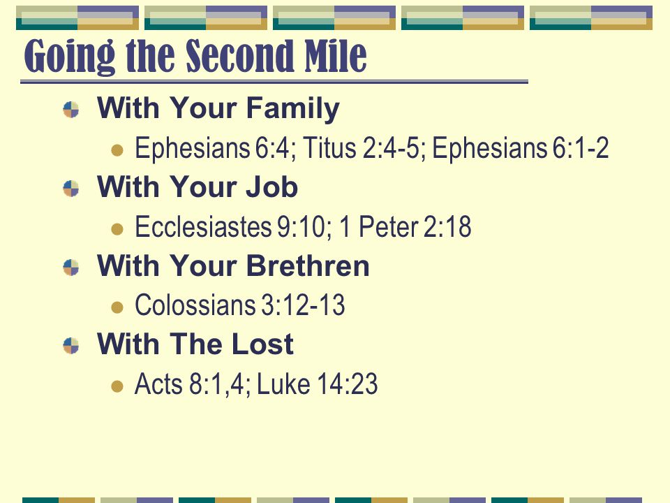 Going the Second Mile With Your Family Ephesians 6:4; Titus 2:4-5; Ephesians 6:1-2 With Your Job Ecclesiastes 9:10; 1 Peter 2:18 With Your Brethren Colossians 3:12-13 With The Lost Acts 8:1,4; Luke 14:23