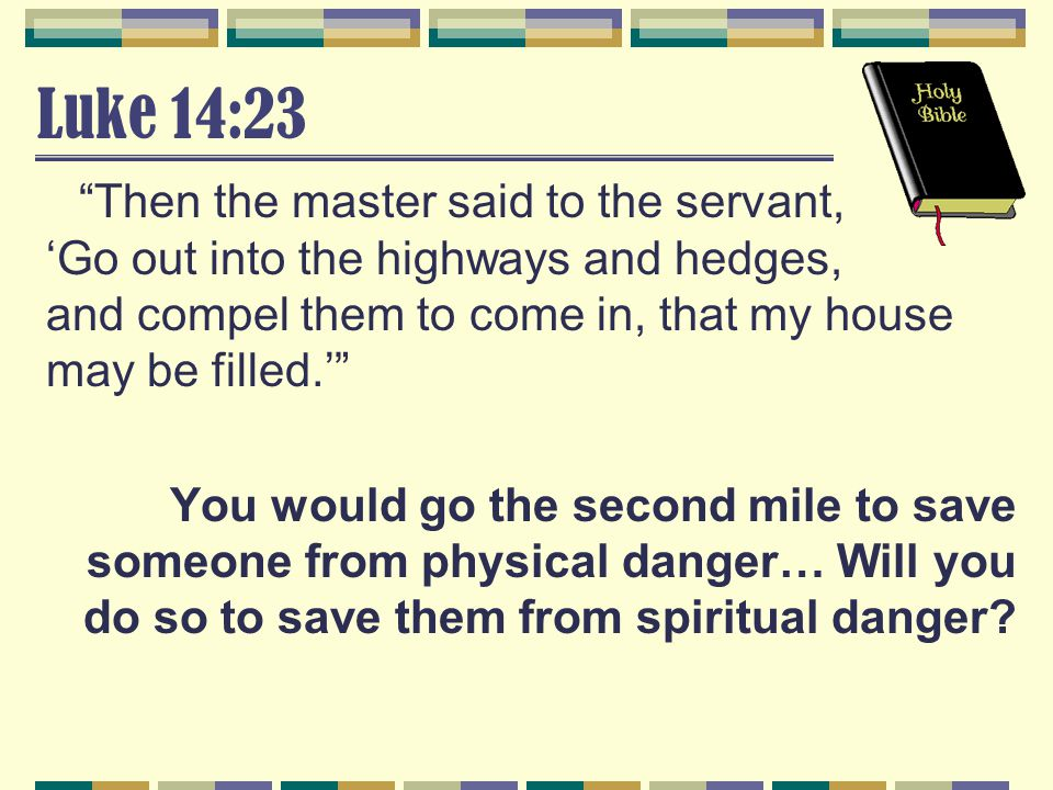 """Luke 14:23 """"Then the master said to the servant, 'Go out into the highways and hedges, and compel them to come in, that my house may be filled.'"""" You"""