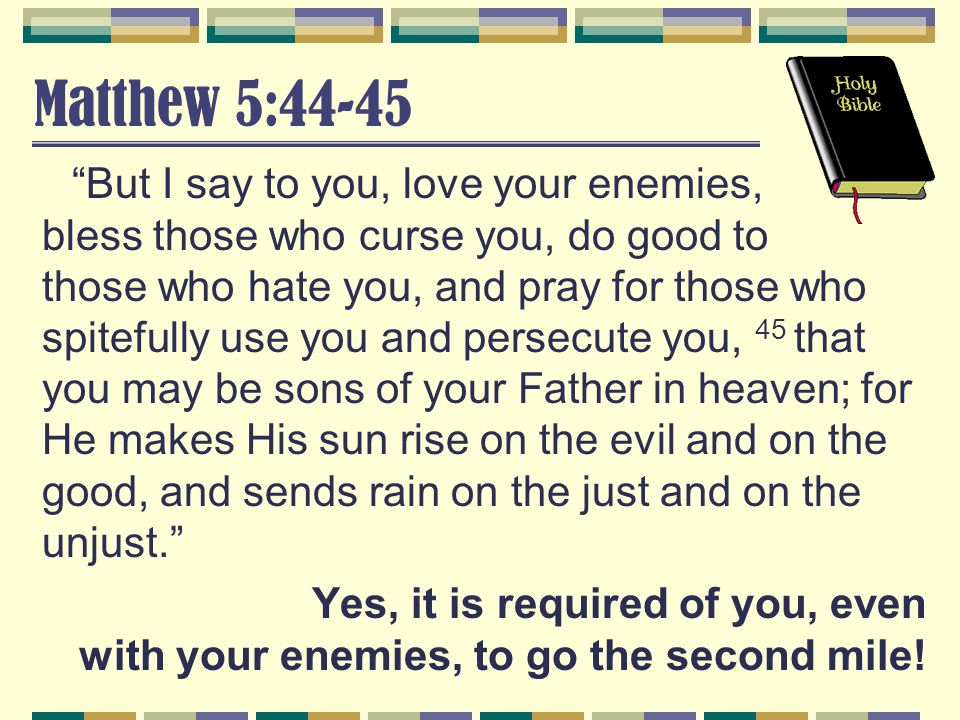 But I say to you, love your enemies, bless those who curse you, do good to those who hate you, and pray for those who spitefully use you and persecute you, 45 that you may be sons of your Father in heaven; for He makes His sun rise on the evil and on the good, and sends rain on the just and on the unjust. Yes, it is required of you, even with your enemies, to go the second mile!