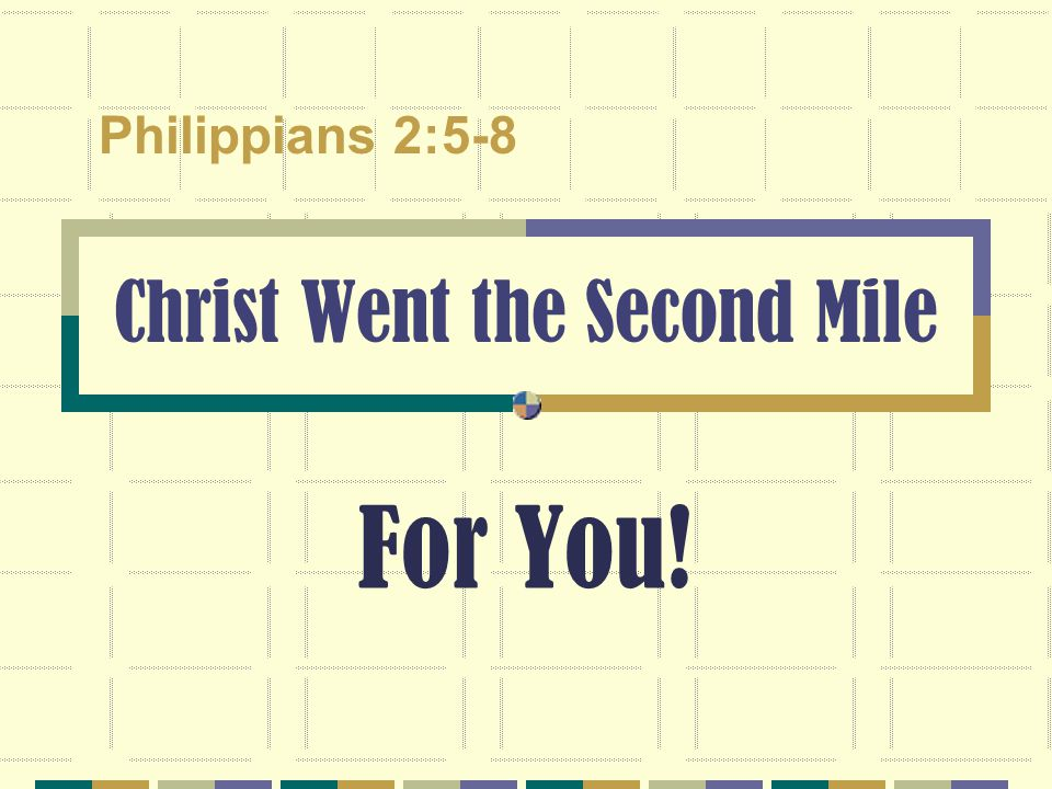 Christ Went the Second Mile For You! Philippians 2:5-8