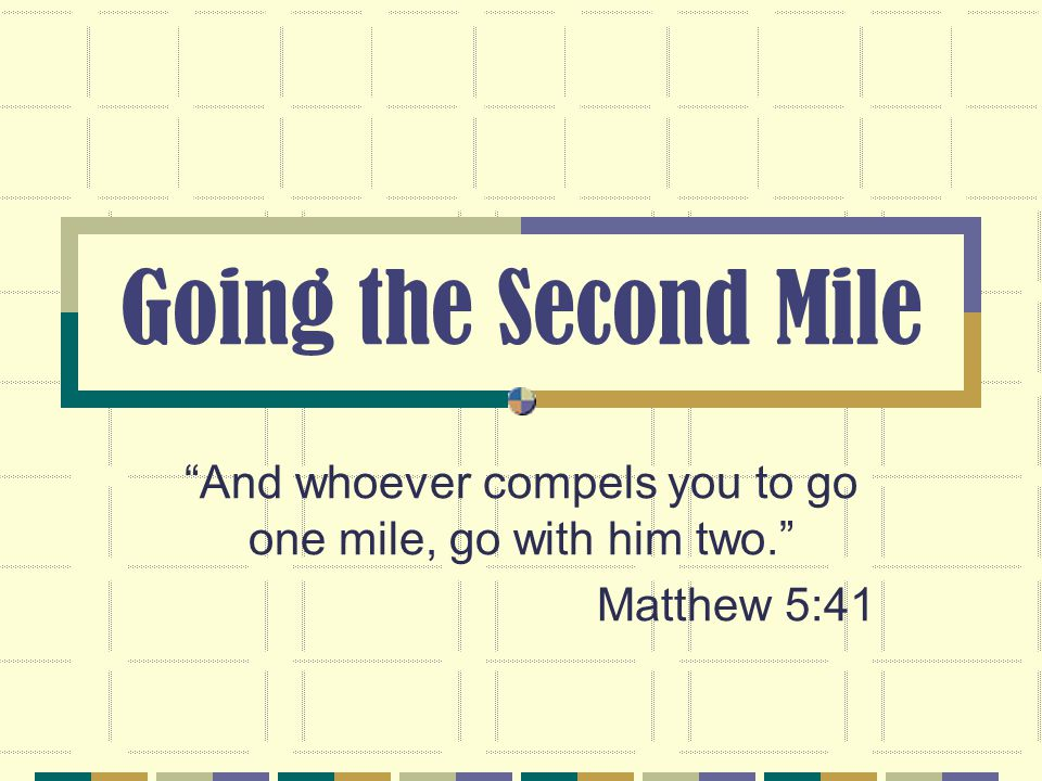 Going the Second Mile And whoever compels you to go one mile, go with him two. Matthew 5:41