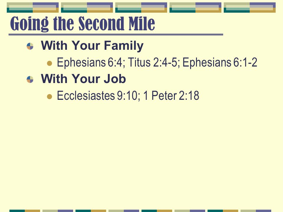 Going the Second Mile With Your Family Ephesians 6:4; Titus 2:4-5; Ephesians 6:1-2 With Your Job Ecclesiastes 9:10; 1 Peter 2:18