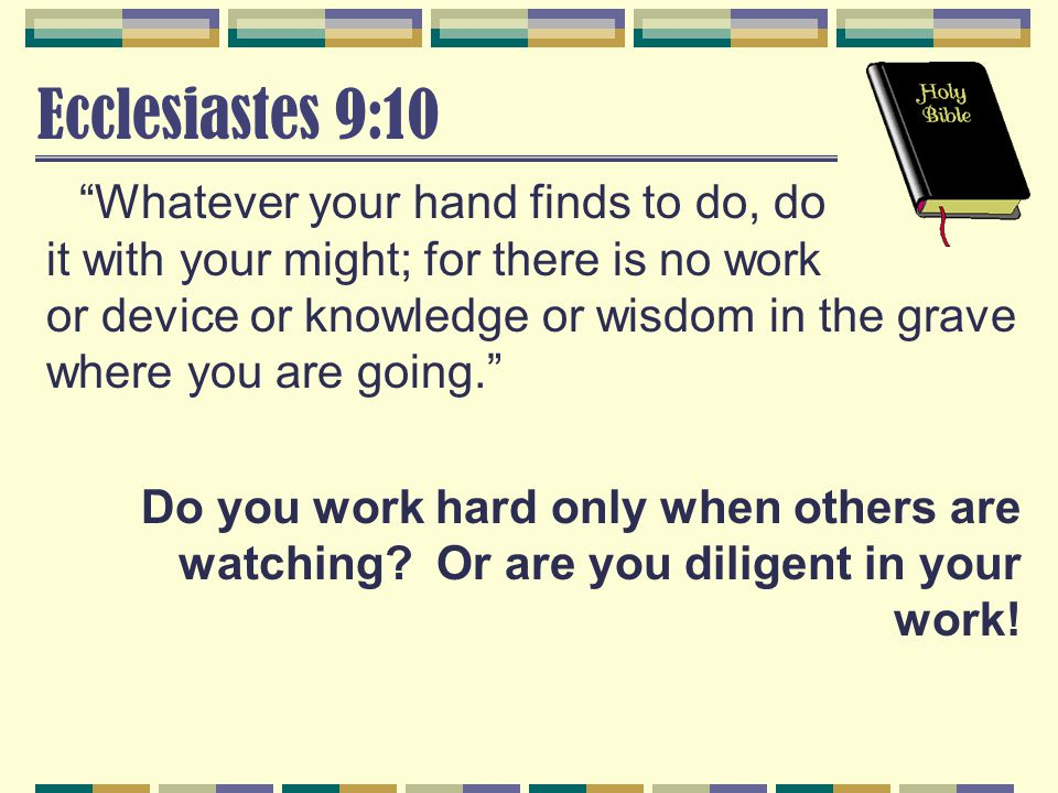 Ecclesiastes 9:10 Whatever your hand finds to do, do it with your might; for there is no work or device or knowledge or wisdom in the grave where you are going. Do you work hard only when others are watching.