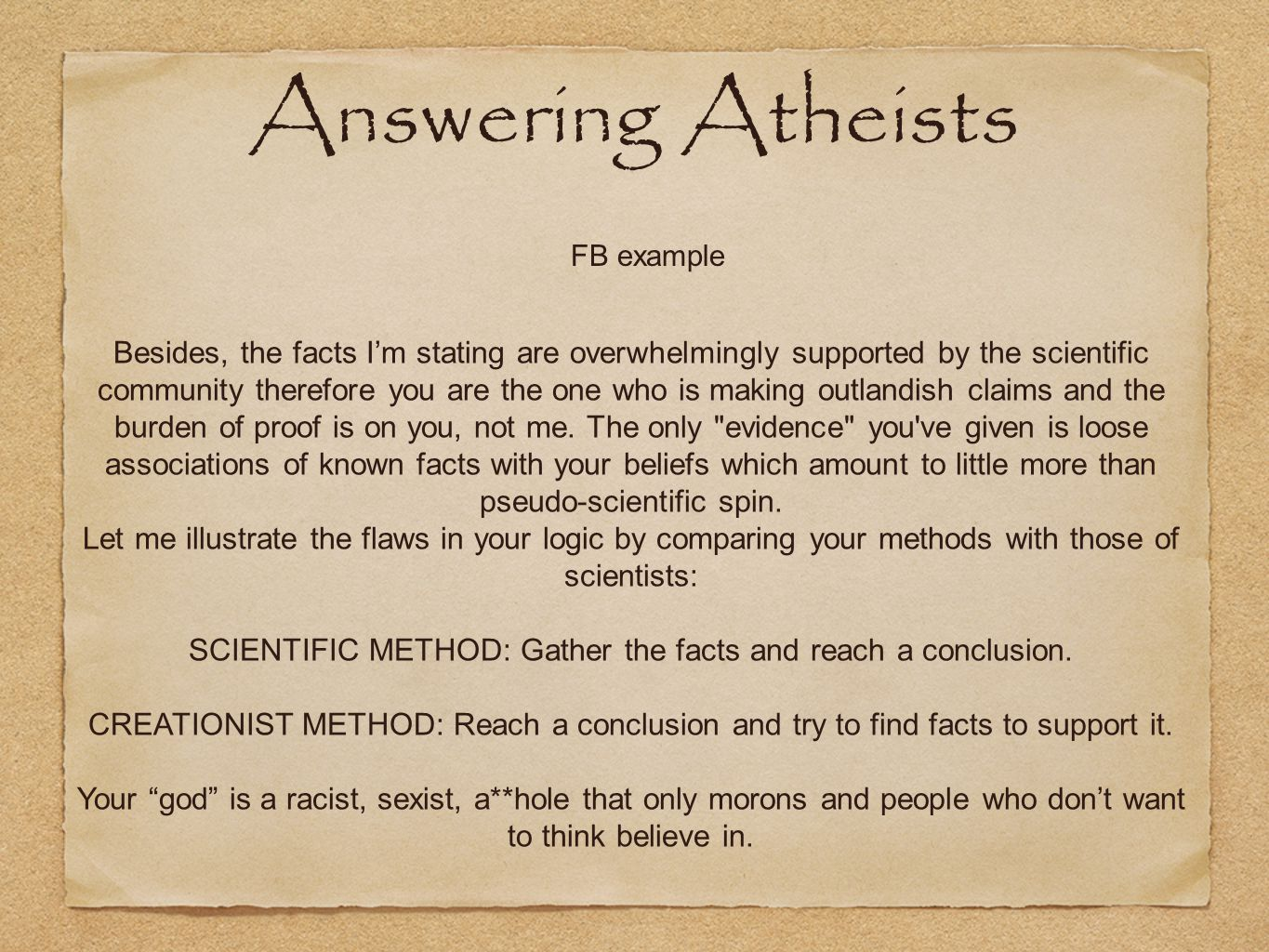 FB example Answering Atheists Besides, the facts I'm stating are overwhelmingly supported by the scientific community therefore you are the one who is making outlandish claims and the burden of proof is on you, not me.