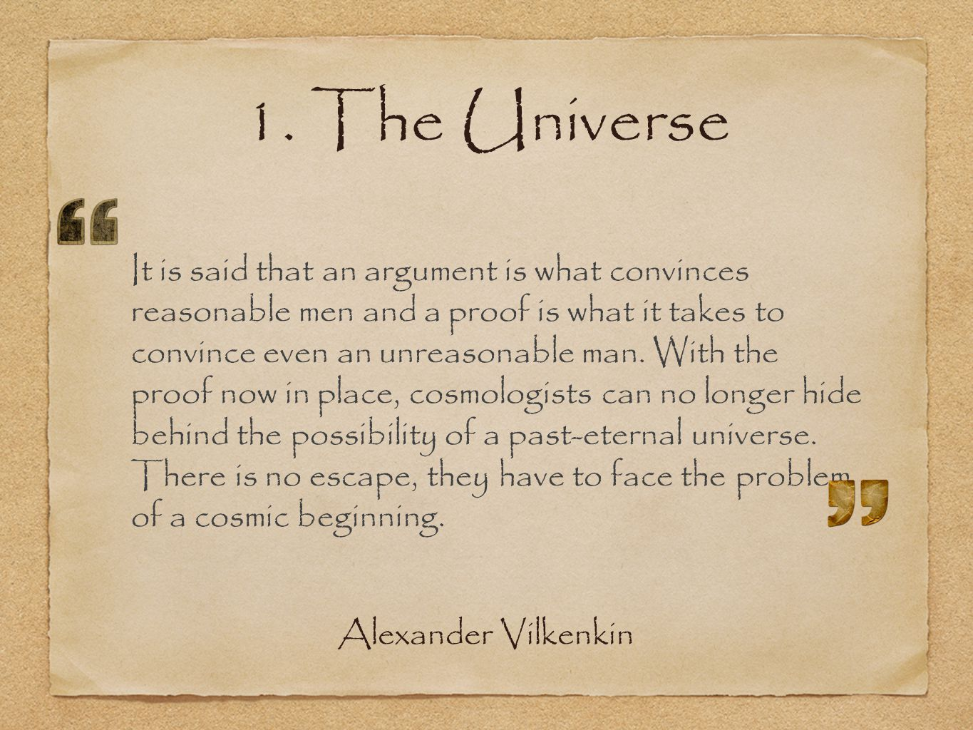 1. The Universe It is said that an argument is what convinces reasonable men and a proof is what it takes to convince even an unreasonable man. With t
