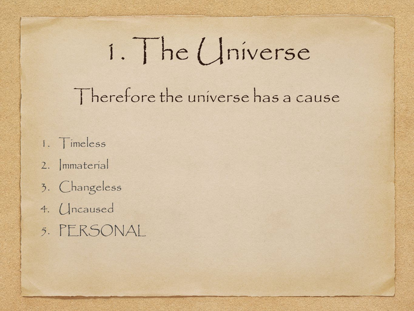 1. The Universe 1.Timeless 2.Immaterial 3.Changeless 4.Uncaused 5.PERSONAL Therefore the universe has a cause