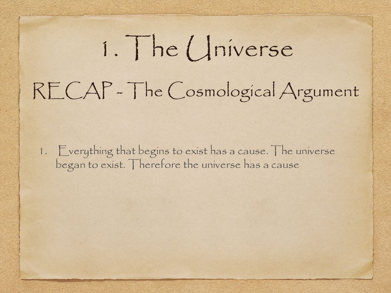 1. Everything that begins to exist has a cause. The universe began to exist.