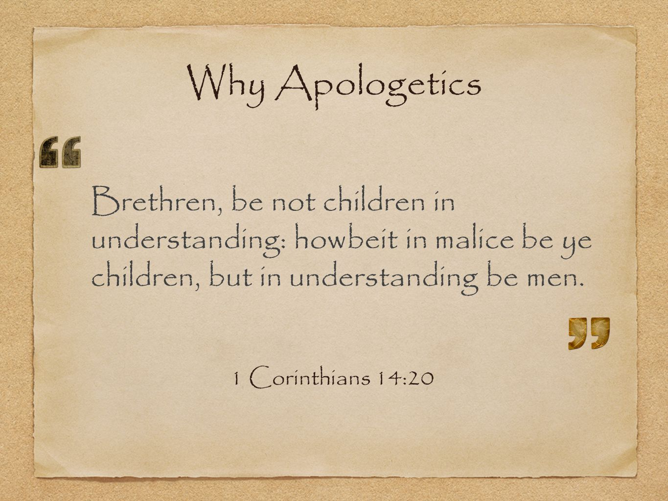 Why Apologetics Brethren, be not children in understanding: howbeit in malice be ye children, but in understanding be men.