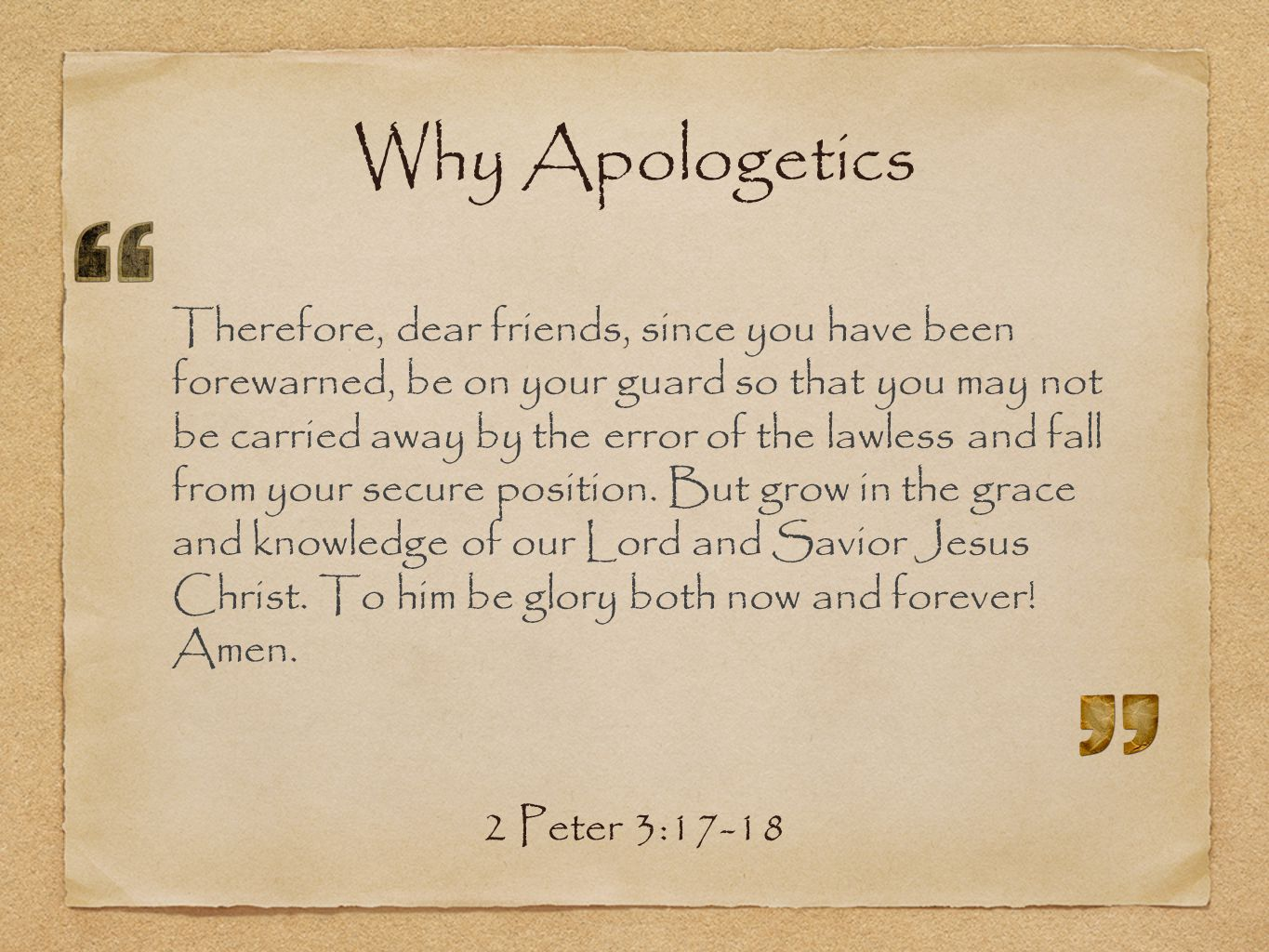 Why Apologetics Therefore, dear friends, since you have been forewarned, be on your guard so that you may not be carried away by the error of the lawless and fall from your secure position.