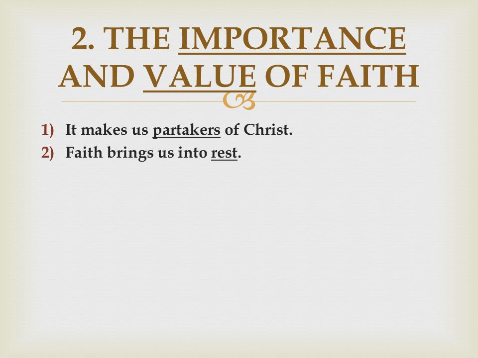  1) It makes us partakers of Christ. 2) Faith brings us into rest. 2. THE IMPORTANCE AND VALUE OF FAITH