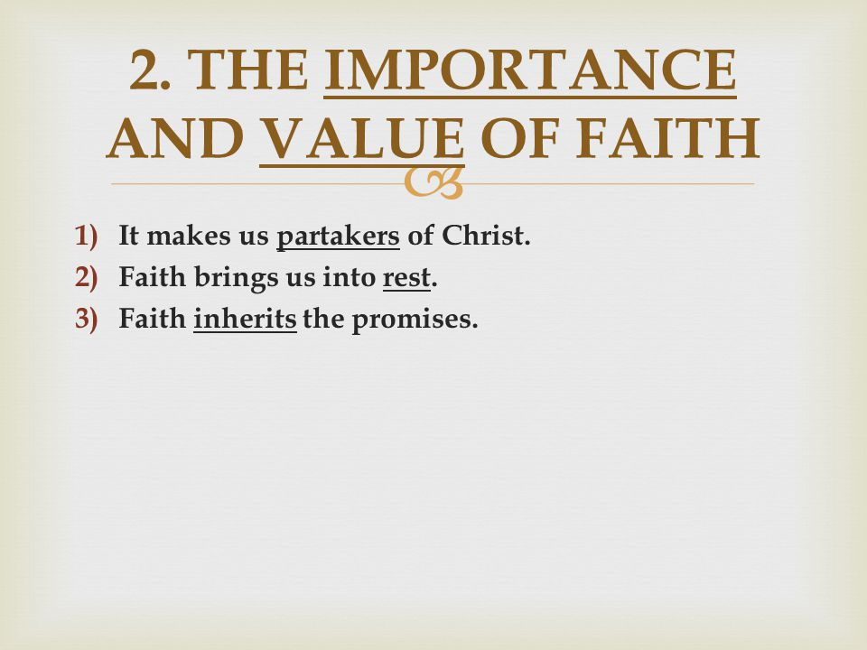  1) It makes us partakers of Christ. 2) Faith brings us into rest. 3) Faith inherits the promises. 2. THE IMPORTANCE AND VALUE OF FAITH