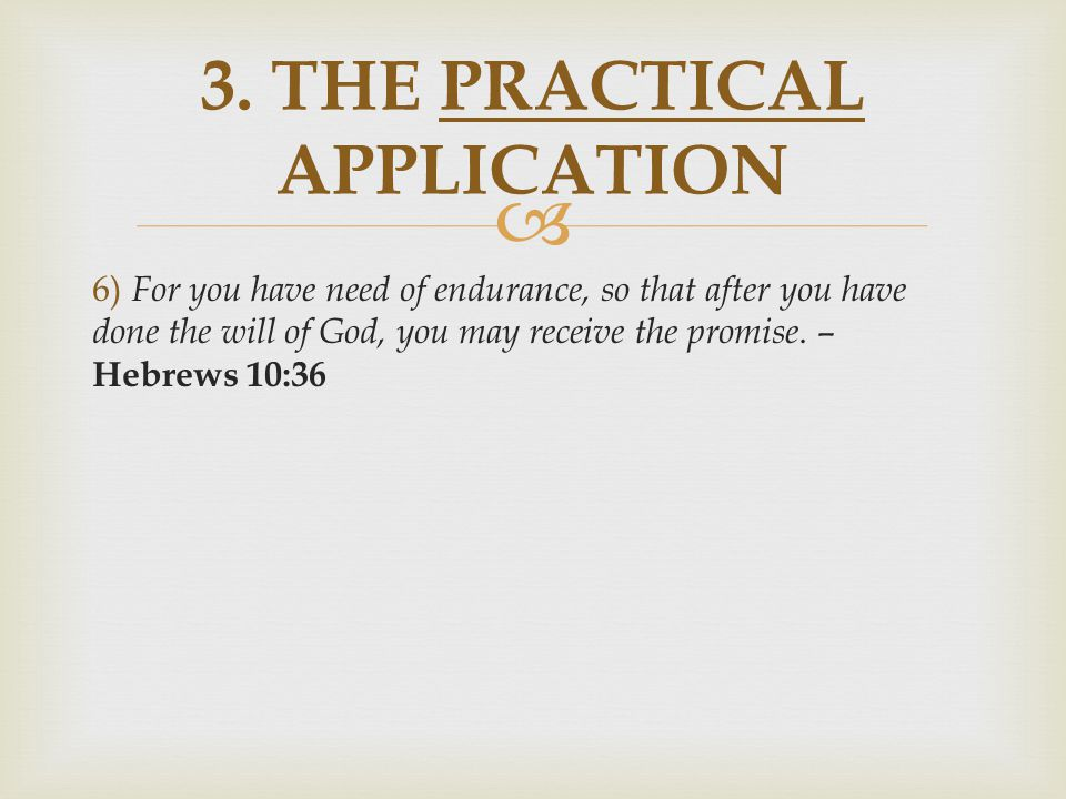  6) For you have need of endurance, so that after you have done the will of God, you may receive the promise. – Hebrews 10:36 3. THE PRACTICAL APPLIC
