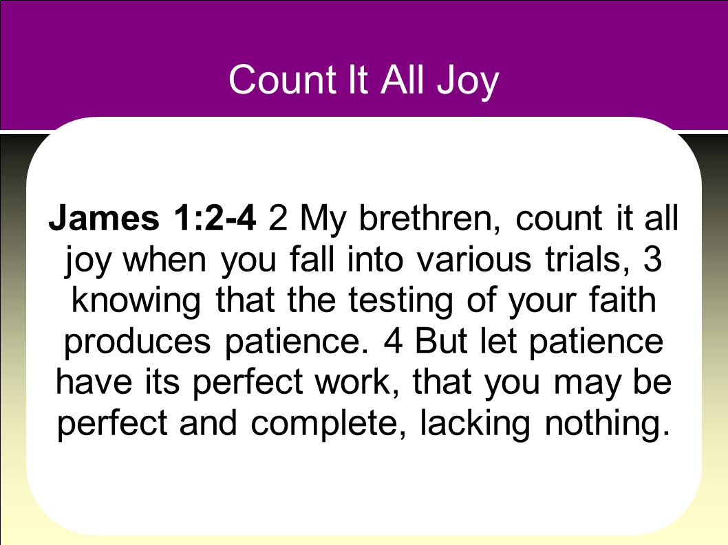 Count It All Joy James 1:2-4 2 My brethren, count it all joy when you fall into various trials, 3 knowing that the testing of your faith produces patience.