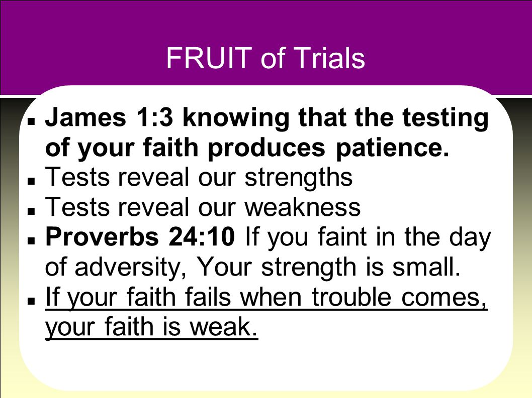 FRUIT of Trials James 1:3 knowing that the testing of your faith produces patience.