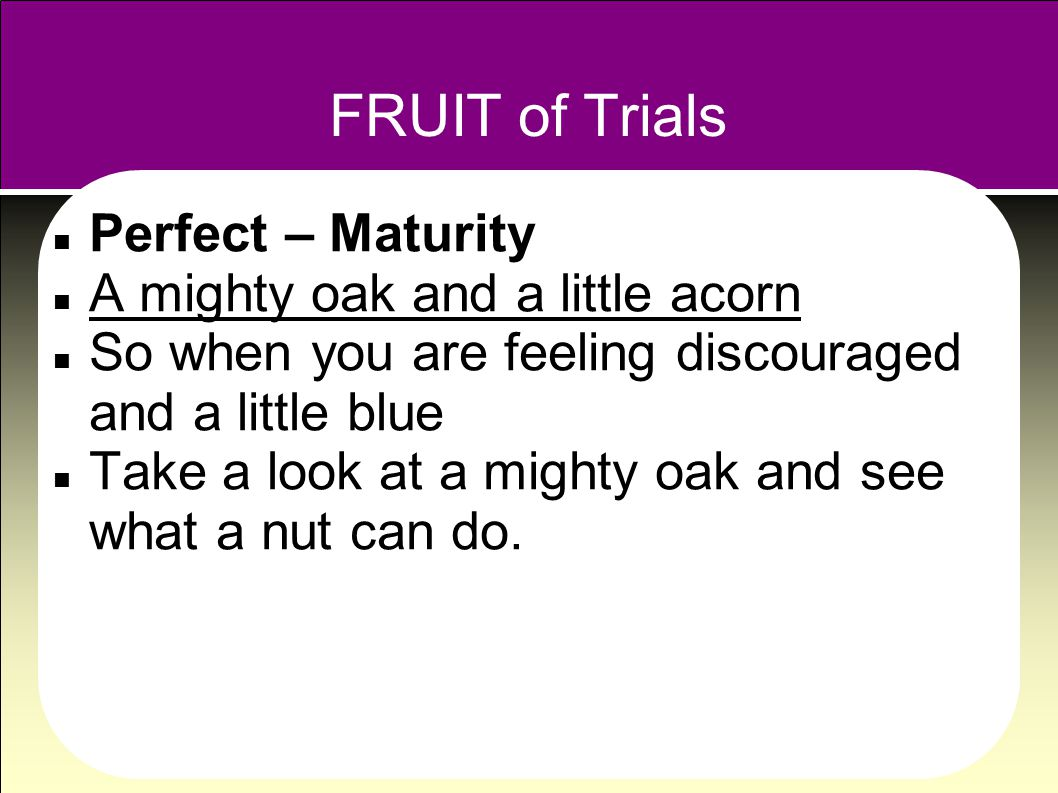 FRUIT of Trials Perfect – Maturity A mighty oak and a little acorn So when you are feeling discouraged and a little blue Take a look at a mighty oak and see what a nut can do.