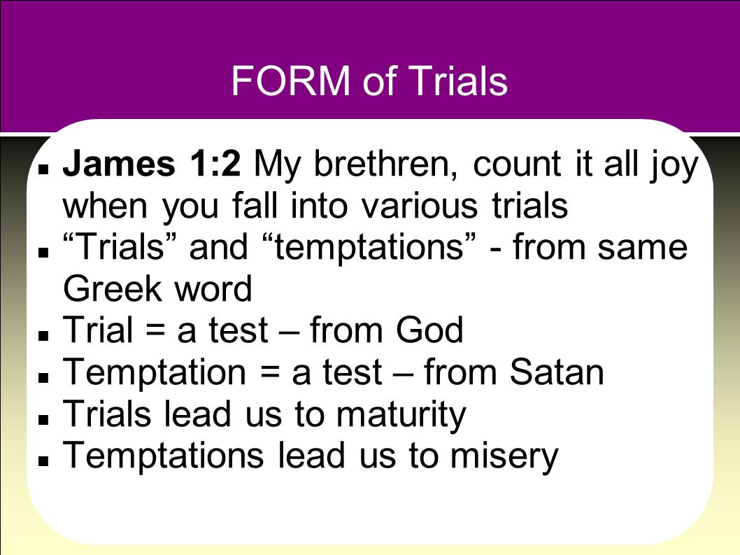 FORM of Trials James 1:2 My brethren, count it all joy when you fall into various trials Trials and temptations - from same Greek word Trial = a test – from God Temptation = a test – from Satan Trials lead us to maturity Temptations lead us to misery
