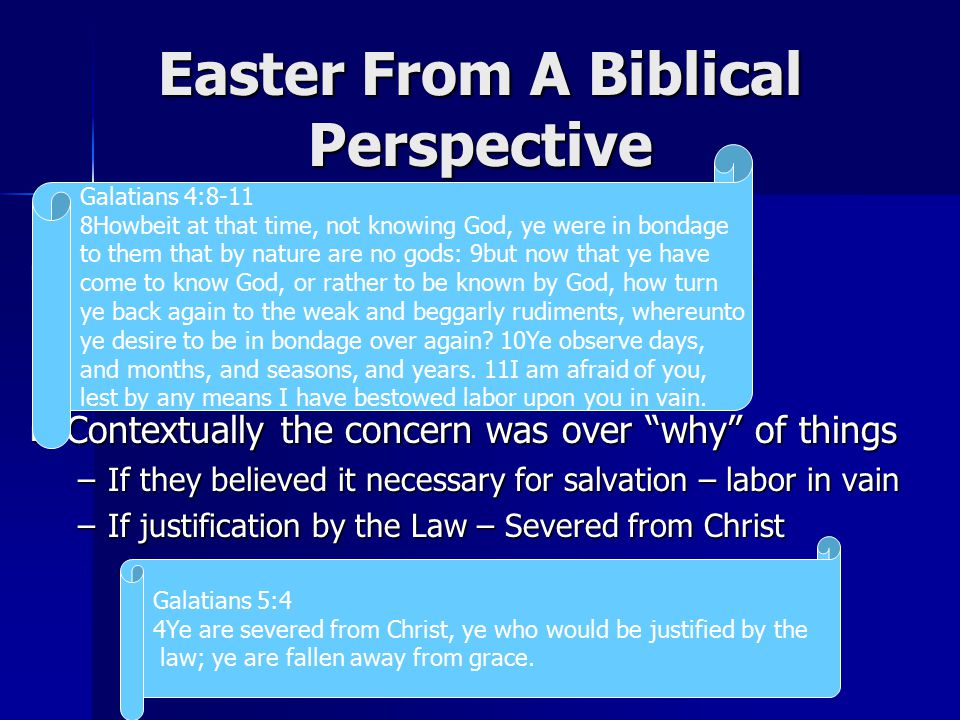 Easter From A Biblical Perspective Paul was concerned for Galatian churches Paul was concerned for Galatian churches –Doesn't say practice was sinful per se –He simply expresses some concern Contextually the concern was over why of things Contextually the concern was over why of things –If they believed it necessary for salvation – labor in vain –If justification by the Law – Severed from Christ Galatians 4:8-11 8Howbeit at that time, not knowing God, ye were in bondage to them that by nature are no gods: 9but now that ye have come to know God, or rather to be known by God, how turn ye back again to the weak and beggarly rudiments, whereunto ye desire to be in bondage over again.