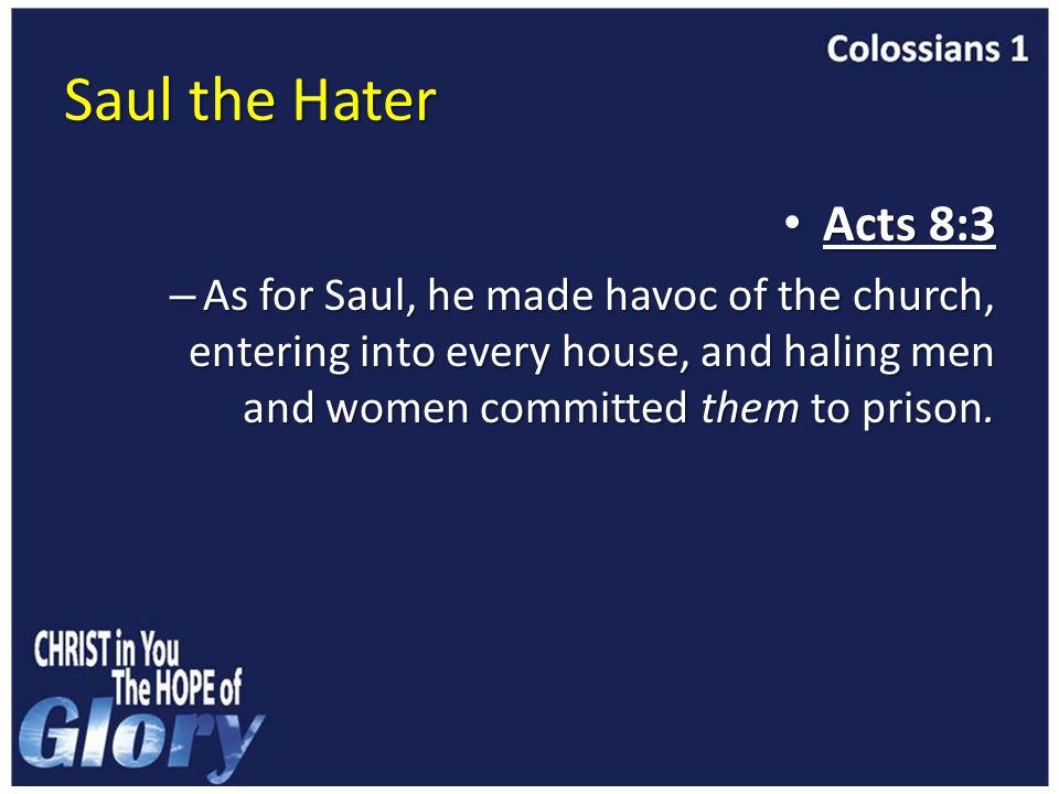 Saul the Hater Acts 8:3 Acts 8:3 – As for Saul, he made havoc of the church, entering into every house, and haling men and women committed them to prison.