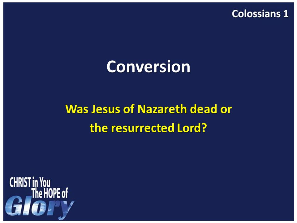 Conversion Was Jesus of Nazareth dead or the resurrected Lord
