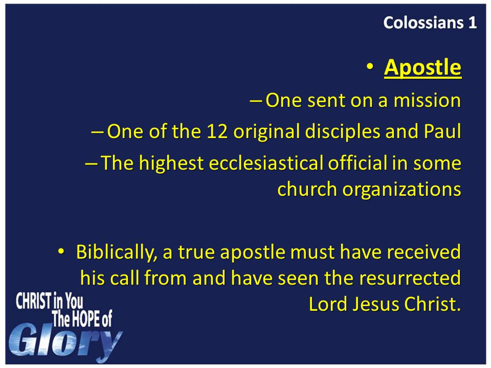Apostle Apostle – One sent on a mission – One of the 12 original disciples and Paul – The highest ecclesiastical official in some church organizations Biblically, a true apostle must have received his call from and have seen the resurrected Lord Jesus Christ.