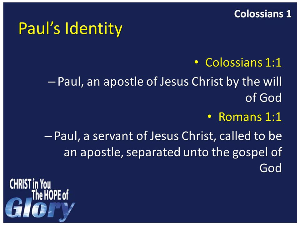 Paul's Identity Colossians 1:1 Colossians 1:1 – Paul, an apostle of Jesus Christ by the will of God Romans 1:1 Romans 1:1 – Paul, a servant of Jesus Christ, called to be an apostle, separated unto the gospel of God