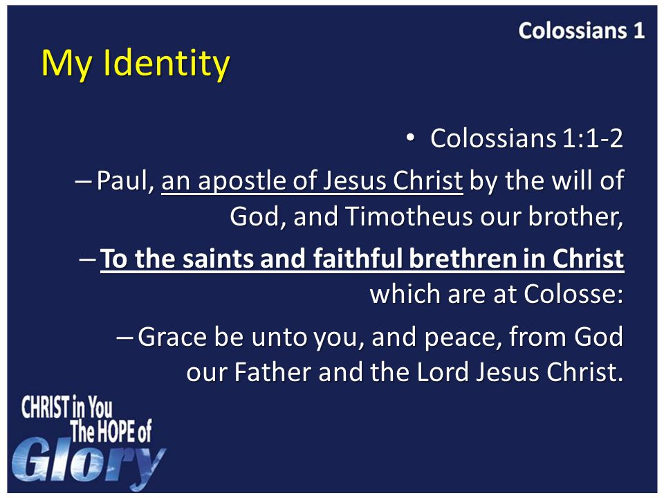 My Identity Colossians 1:1-2 Colossians 1:1-2 – Paul, an apostle of Jesus Christ by the will of God, and Timotheus our brother, – To the saints and faithful brethren in Christ which are at Colosse: – Grace be unto you, and peace, from God our Father and the Lord Jesus Christ.