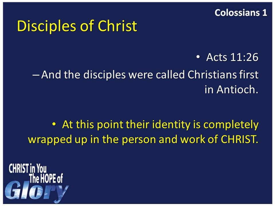 Disciples of Christ Acts 11:26 Acts 11:26 – And the disciples were called Christians first in Antioch.