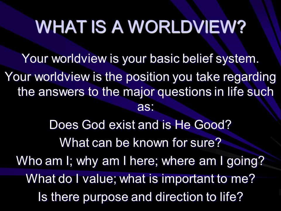 WHAT IS A WORLDVIEW? Your worldview is your basic belief system. Your worldview is the position you take regarding the answers to the major questions