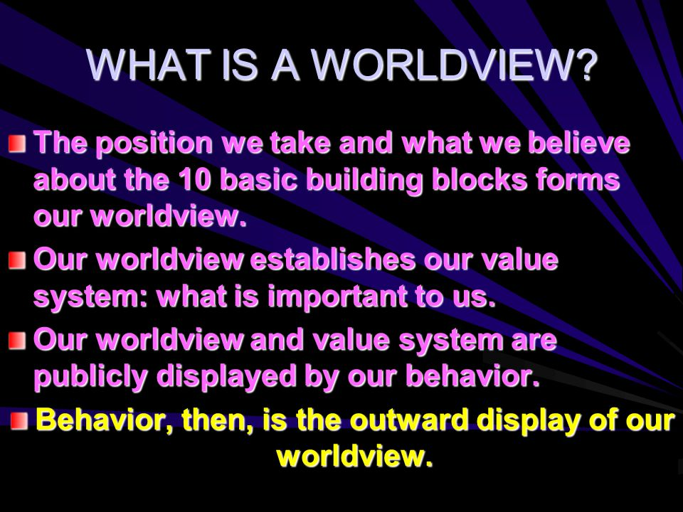 WHAT IS A WORLDVIEW? The position we take and what we believe about the 10 basic building blocks forms our worldview. Our worldview establishes our va